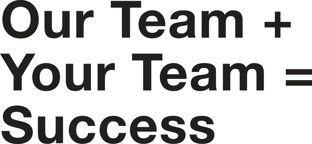 Our Team + Your Team = Success